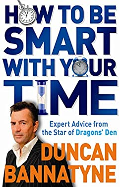 How to Be Smart with Your Time: Up-To-The-Minute Advice from the Star of Dragon's Den 9781409112884