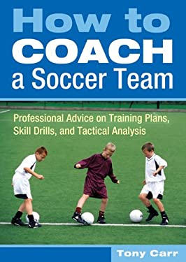 How to Coach a Soccer Team: Professional Advice on Training Plans, Skill Drills, and Tactical Analysis 9781402729843
