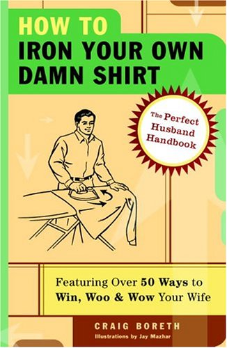 How to Iron Your Own Damn Shirt: The Perfect Husband Handbook Featuring Over 50 Foolproof Ways to Win, Woo & Wow Your Wife 9781400053629