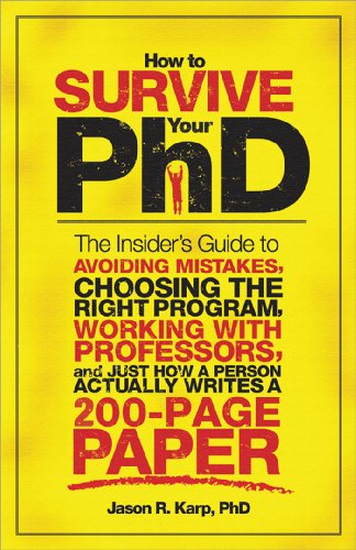How to Survive Your PhD: The Insider's Guide to Avoiding Mistakes, Choosing the Right Program, Working with Professors, and Just How a Person A 9781402226670