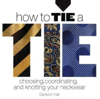 How to Tie a Tie: Choosing, Coordinating, and Knotting Your Neckwear 9781402727573