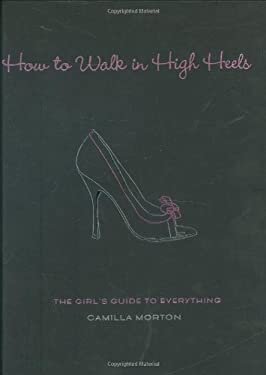How to Walk in High Heels: The Girl's Guide to Everything 9781401302757