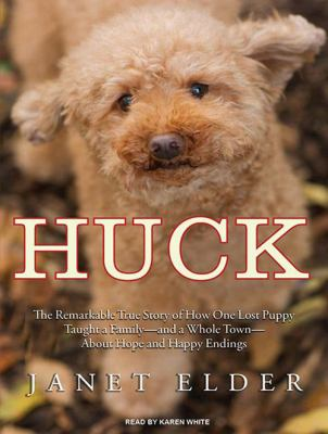 Huck: The Remarkable True Story of How One Lost Puppy Taught a Family---And a Whole Town---About Hope and Happy Endings 9781400168552