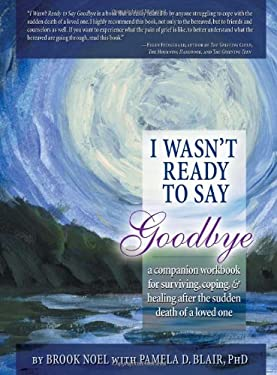 I Wasn't Ready to Say Goodbye: A Companion Workbook for Surviving, Coping, & Healing After the Sudden Death of a Loved One 9781402212390