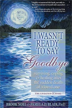 I Wasn't Ready to Say Goodbye: Surviving, Coping and Healing After the Sudden Death of a Loved One 9781402212215