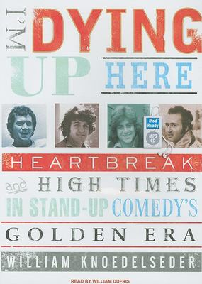 I'm Dying Up Here: Heartbreak and High Times in Stand-Up Comedy's Golden Era 9781400151844