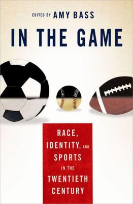 In the Game: Race, Identity, and Sports in the Twentieth Century 9781403965707