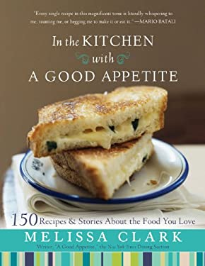 In the Kitchen with a Good Appetite: 150 Recipes and Stories about the Food You Love 9781401323769