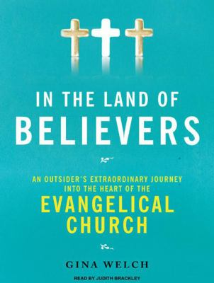 In the Land of Believers: An Outsider's Extraordinary Journey Into the Heart of the Evangelical Church 9781400116423