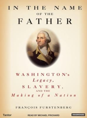 In the Name of the Father: Washington's Legacy, Slavery, and the Making of a Nation 9781400102785