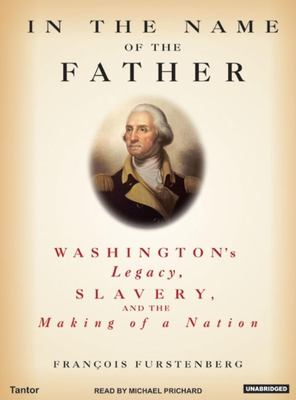 In the Name of the Father: Washington's Legacy, Slavery, and the Making of a Nation 9781400132782