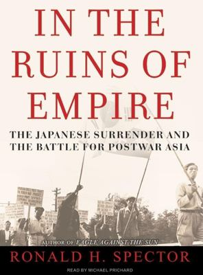 In the Ruins of Empire: The Japanese Surrender and the Battle for Postwar Asia 9781400154173