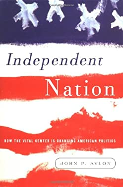 Independent Nation: How the Vital Center Is Changing American Politics 9781400050239