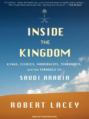 Inside the Kingdom: Kings, Clerics, Modernists, Terrorists, and the Struggle for Saudi Arabia 9781400163373