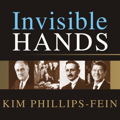 Invisible Hands: The Making of the Conservative Movement from the New Deal to Reagan 9781400160754