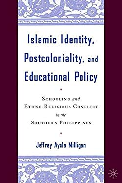 Islamic Identity, Postcoloniality, and Educational Policy: Schooling and Ethno-Religious Conflict in the Southern Philippines 9781403963512