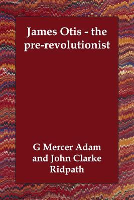 James Otis - The Pre-Revolutionist 9781406802726