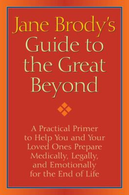 Jane Brody's Guide to the Great Beyond: A Practical Primer to Help You and Your Loved Ones Prepare Medically, Legally, and Emotionally for the End of 9781400066544