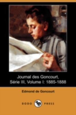 Journal Des Goncourt, Serie III, Volume I: 1885-1888 (Dodo Press) 9781409945437
