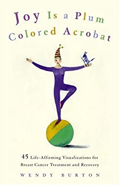 Joy Is a Plum Colored Acrobat: 45 Life-Affirming Visualizations for Breast Cancer Treatment and Recovery 9781400054794