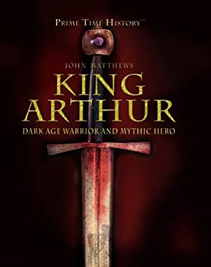 King Arthur: Dark Age Warrior and Mythic Hero 9781404213647