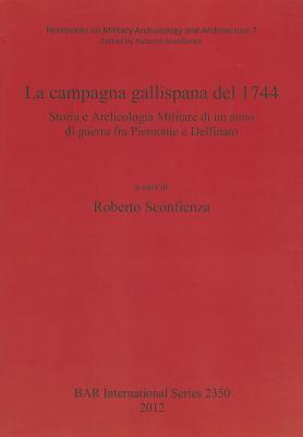 La Campagna Gallispana del 1744 Storia E Archeologia Militare Di Un Anno Di Guerra Fra Piemonte E Delfinato 9781407309361