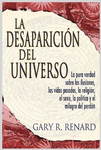 La Desaparicion del Universo: La Pura Verdad Sobre las Ilusiones, las Vidas Pasadas, la Religion, el Sexo, la Politica y el Milagro del Perdon 9781401912031