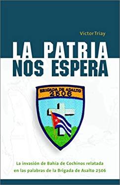 La Patria Nos Espera: La Invasion de Bahia de Cochinos Relatada en las Palabras de la Brigada de Asalto 2506 9781400020355