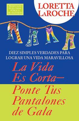 La Vida Es Corta: Pongase Sus Pantalones de Fiesta: Diez Simples Verdades Para Llevar una Vida Maravillosa = Life Is Short: Wear Your Party Pants 9781401911997