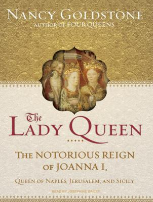 The Lady Queen: The Notorious Reign of Joanna I, Queen of Naples, Jerusalem, and Sicily 9781400114122