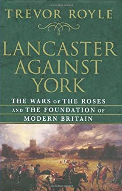 Lancaster Against York: The Wars of the Roses and the Foundation of Modern Britain 9781403966728