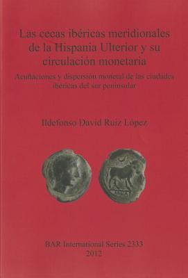 Las Cecas Ibericas Meridionales de la Hispania Ulterior y su Circulacion Monetaria: Acunaciones y Dispersion Monetal de las Ciudades Ibericas del Sur 9781407309163