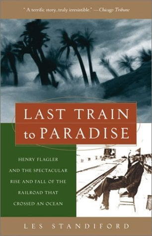 Last Train to Paradise: Henry Flagler and the Spectacular Rise and Fall of the Railroad That Crossed an Ocean 9781400049479