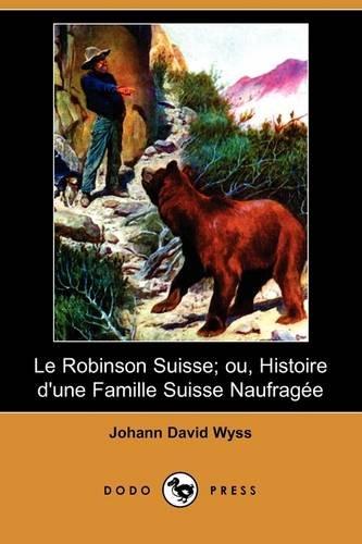 Le Robinson Suisse; Ou, Histoire D'Une Famille Suisse Naufragee (Dodo Press) 9781409934615
