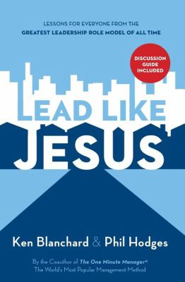 Lead Like Jesus: Lessons for Everyone from the Greatest Leadership Role Model of All Time 9781400314201