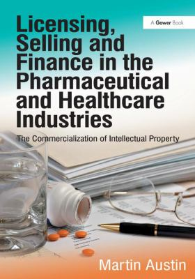Licensing, Selling and Finance in the Pharmaceutical and Healthcare Industries: The Commercialization of Intellectual Property 9781409450795