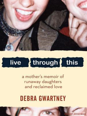 Live Through This: A Mother's Memoir of Runaway Daughters and Reclaimed Love 9781400160686