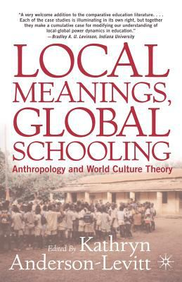 Local Meanings, Global Schooling: Anthropology and World Culture Theory 9781403961631