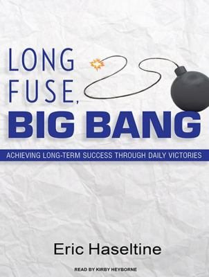 Long Fuse, Big Bang: Achieving Long-Term Success Through Daily Victories 9781400117673