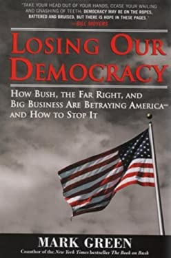 Losing Our Democracy: How Bush, the Far Right and Big Business Are Betraying America - And How to Stop It 9781402210433