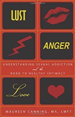 Lust, Anger, Love: Understanding Sexual Addiction and the Road to Healthy Intimacy 9781402208683