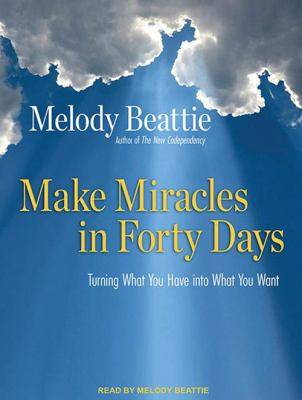 Make Miracles in Forty Days: Turning What You Have Into What You Want 9781400163298