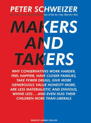 Makers and Takers: Why Conservatives Work Harder, Feel Happier, Have Closer Families, Take Fewer Drugs, Give More Generously, Value Hones 9781400107483
