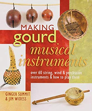 Making Gourd Musical Instruments: Over 60 String, Wind & Percussion Instruments & How to Play Them 9781402745034