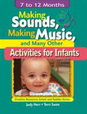 Making Sounds, Making Music, & Many Other Activities for Infants: 7 to 12 Months 9781401818395