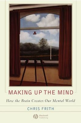 Making Up the Mind: How the Brain Creates Our Mental World 9781405160223