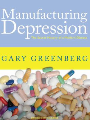 Manufacturing Depression: The Secret History of a Modern Disease 9781400165445