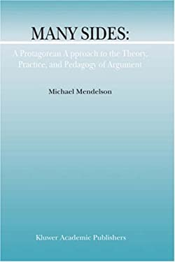Many Sides: A Protagorean Approach to the Theory, Practice, and Pedagogy of Argument 9781402004025
