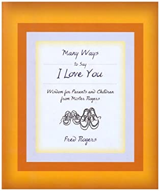 Many Ways to Say I Love You : Wisdom for Parents and Children from Mister Rogers