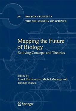 Mapping the Future of Biology: Evolving Concepts and Theories (Boston Studies in the Philosophy of Science) Anouk Barberousse, Michel Morange and Thomas Pradeu
